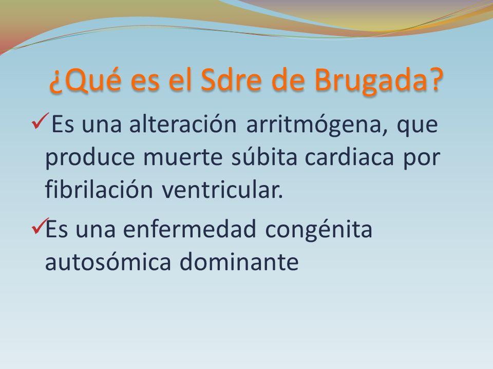 ¿Qué es el Sdre de Brugada? Es una alteración arritmógena, que produce muerte súbita cardiaca por fibrilación ventricular. Es una enfermedad congénita