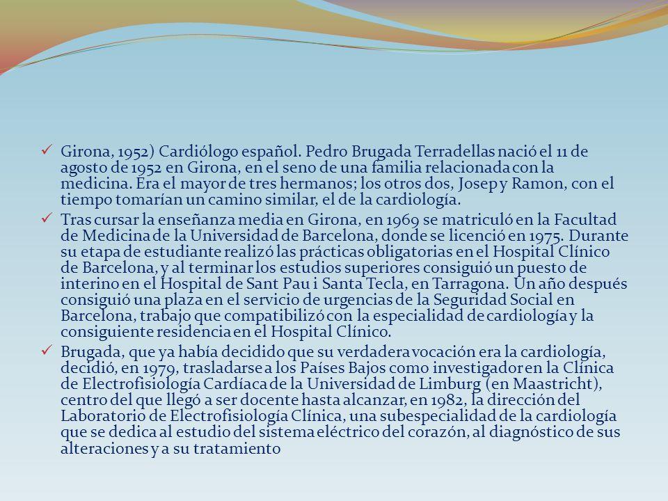 Girona, 1952) Cardiólogo español. Pedro Brugada Terradellas nació el 11 de agosto de 1952 en Girona, en el seno de una familia relacionada con la medi