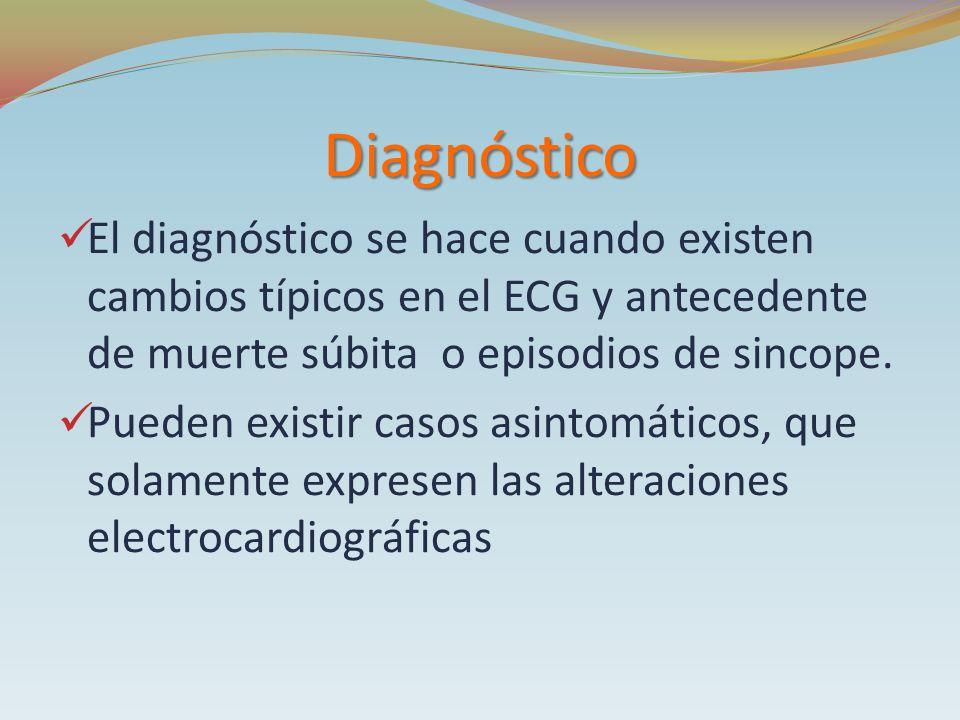 Diagnóstico El diagnóstico se hace cuando existen cambios típicos en el ECG y antecedente de muerte súbita o episodios de sincope. Pueden existir caso