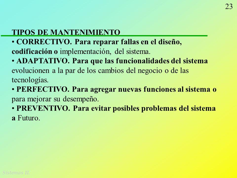 23 Sistemas II. TIPOS DE MANTENIMIENTO CORRECTIVO. Para reparar fallas en el diseño, codificación o implementación, del sistema. ADAPTATIVO. Para que