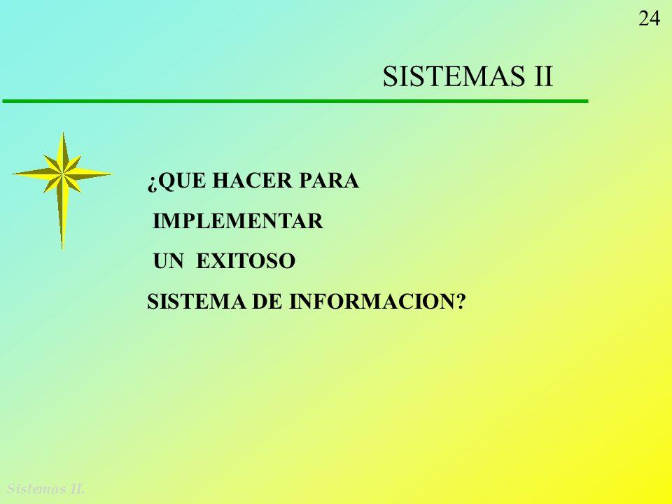 24 SISTEMAS II Sistemas II. ¿QUE HACER PARA IMPLEMENTAR UN EXITOSO SISTEMA DE INFORMACION?