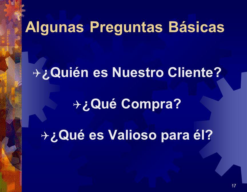 Algunas Preguntas Básicas Q ¿Quién es Nuestro Cliente? Q ¿Qué Compra? Q ¿Qué es Valioso para él? 17
