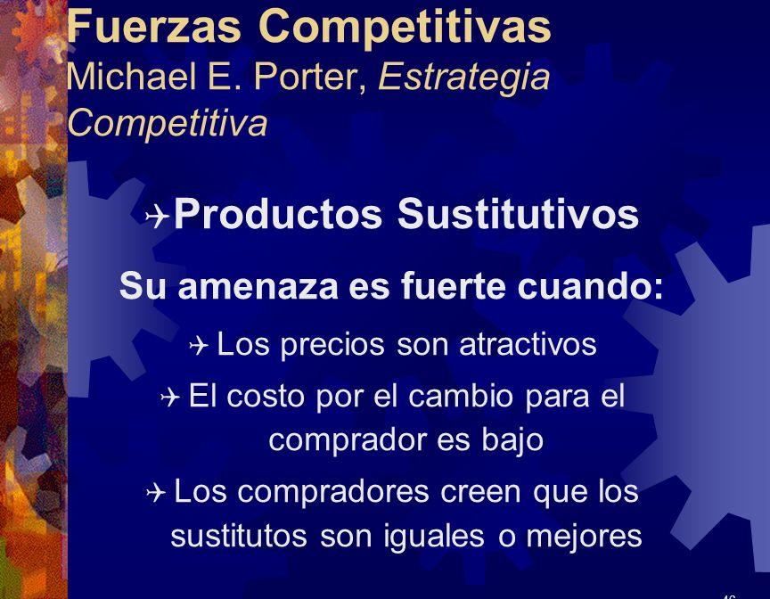 Fuerzas Competitivas Michael E. Porter, Estrategia Competitiva Q Productos Sustitutivos Su amenaza es fuerte cuando: Q Los precios son atractivos Q El