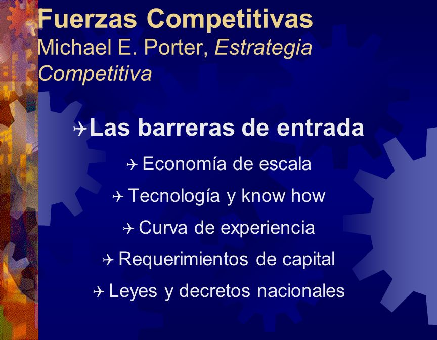 Fuerzas Competitivas Michael E. Porter, Estrategia Competitiva Q Las barreras de entrada Q Economía de escala Q Tecnología y know how Q Curva de exper