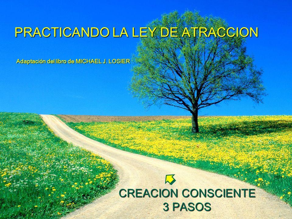 PRACTICANDO LA LEY DE ATRACCION Adaptación del libro de MICHAEL J. LOSIER CREACION CONSCIENTE 3 PASOS