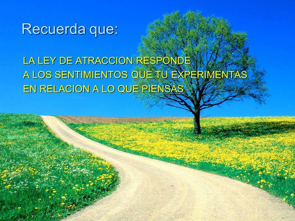 Recuerda que: LA LEY DE ATRACCION RESPONDE LA LEY DE ATRACCION RESPONDE A LOS SENTIMIENTOS QUE TU EXPERIMENTAS A LOS SENTIMIENTOS QUE TU EXPERIMENTAS
