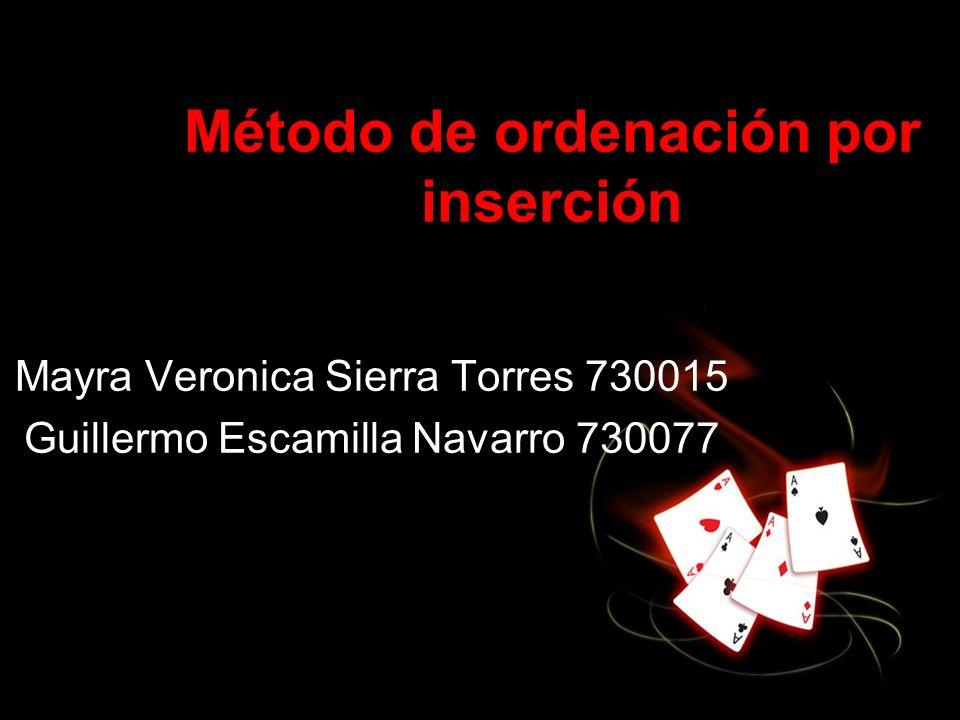 Método de ordenación por inserción Mayra Veronica Sierra Torres 730015 Guillermo Escamilla Navarro 730077
