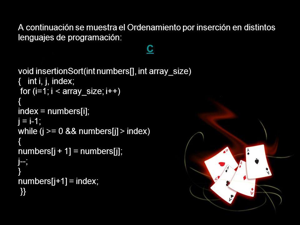 A continuación se muestra el Ordenamiento por inserción en distintos lenguajes de programación: C void insertionSort(int numbers[], int array_size) {