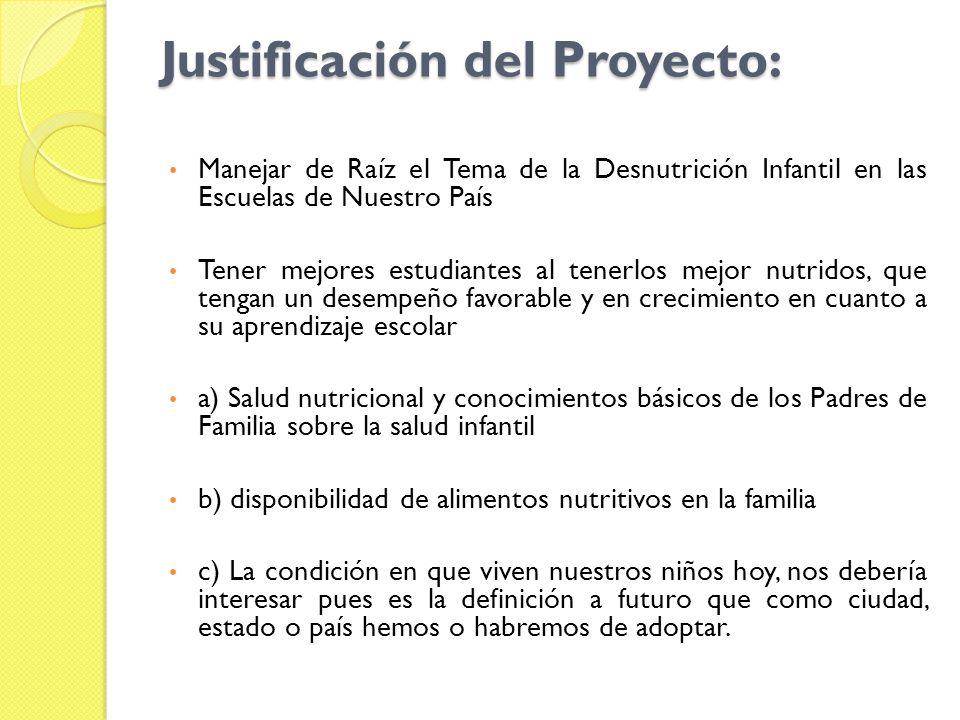 Justificación del Proyecto: Manejar de Raíz el Tema de la Desnutrición Infantil en las Escuelas de Nuestro País Tener mejores estudiantes al tenerlos