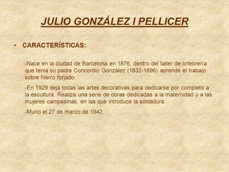 JULIO GONZÁLEZ I PELLICER CARACTERÍSTICAS: -Nace en la ciudad de Barcelona en 1876, dentro del taller de orfebrería que tenia su padre Concordio Gonzá