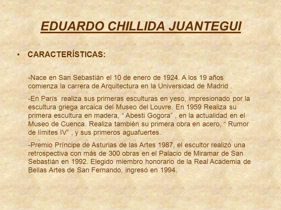 EDUARDO CHILLIDA JUANTEGUI CARACTERÍSTICAS: -Nace en San Sebastián el 10 de enero de 1924. A los 19 años comienza la carrera de Arquitectura en la Uni