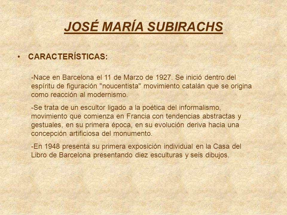 JOSÉ MARÍA SUBIRACHS CARACTERÍSTICAS: -Nace en Barcelona el 11 de Marzo de 1927. Se inició dentro del espíritu de figuración