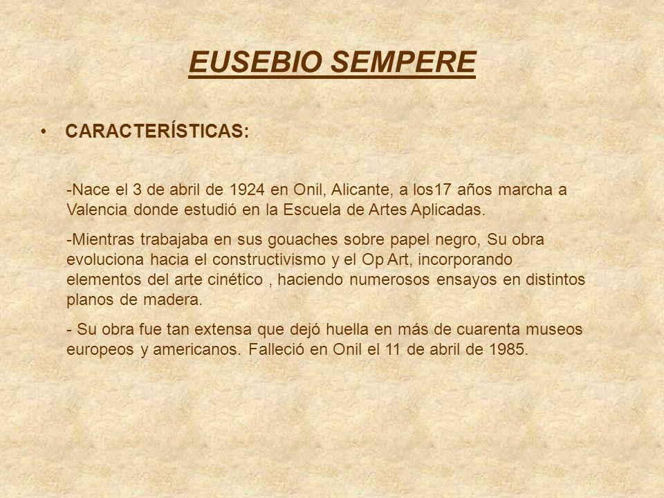 EUSEBIO SEMPERE CARACTERÍSTICAS: -Nace el 3 de abril de 1924 en Onil, Alicante, a los17 años marcha a Valencia donde estudió en la Escuela de Artes Ap