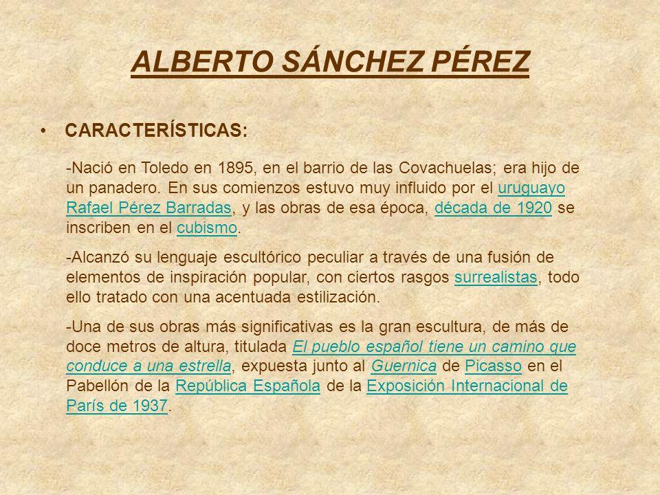 ALBERTO SÁNCHEZ PÉREZ CARACTERÍSTICAS: -Nació en Toledo en 1895, en el barrio de las Covachuelas; era hijo de un panadero. En sus comienzos estuvo muy