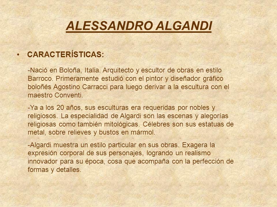 ALESSANDRO ALGANDI CARACTERÍSTICAS: -Nació en Boloña, Italia. Arquitecto y escultor de obras en estilo Barroco. Primeramente estudió con el pintor y d