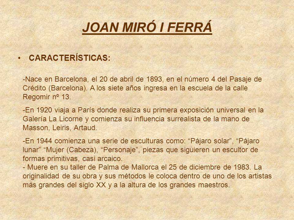 JOAN MIRÓ I FERRÁ CARACTERÍSTICAS: -Nace en Barcelona, el 20 de abril de 1893, en el número 4 del Pasaje de Crédito (Barcelona). A los siete años ingr