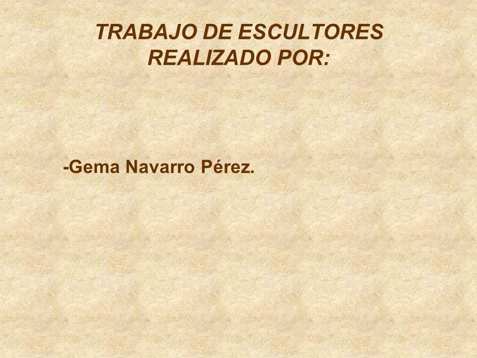 TRABAJO DE ESCULTORES REALIZADO POR: -Gema Navarro Pérez.