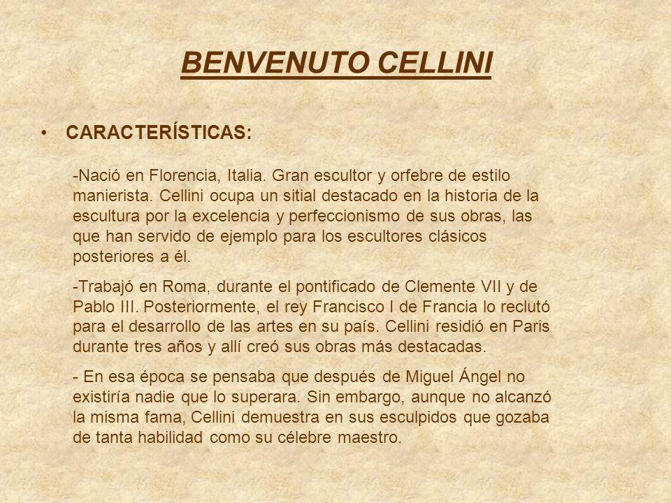 BENVENUTO CELLINI CARACTERÍSTICAS: -Nació en Florencia, Italia. Gran escultor y orfebre de estilo manierista. Cellini ocupa un sitial destacado en la