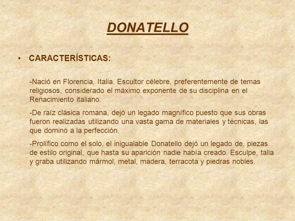 DONATELLO CARACTERÍSTICAS: -Nació en Florencia, Italia. Escultor célebre, preferentemente de temas religiosos, considerado el máximo exponente de su d
