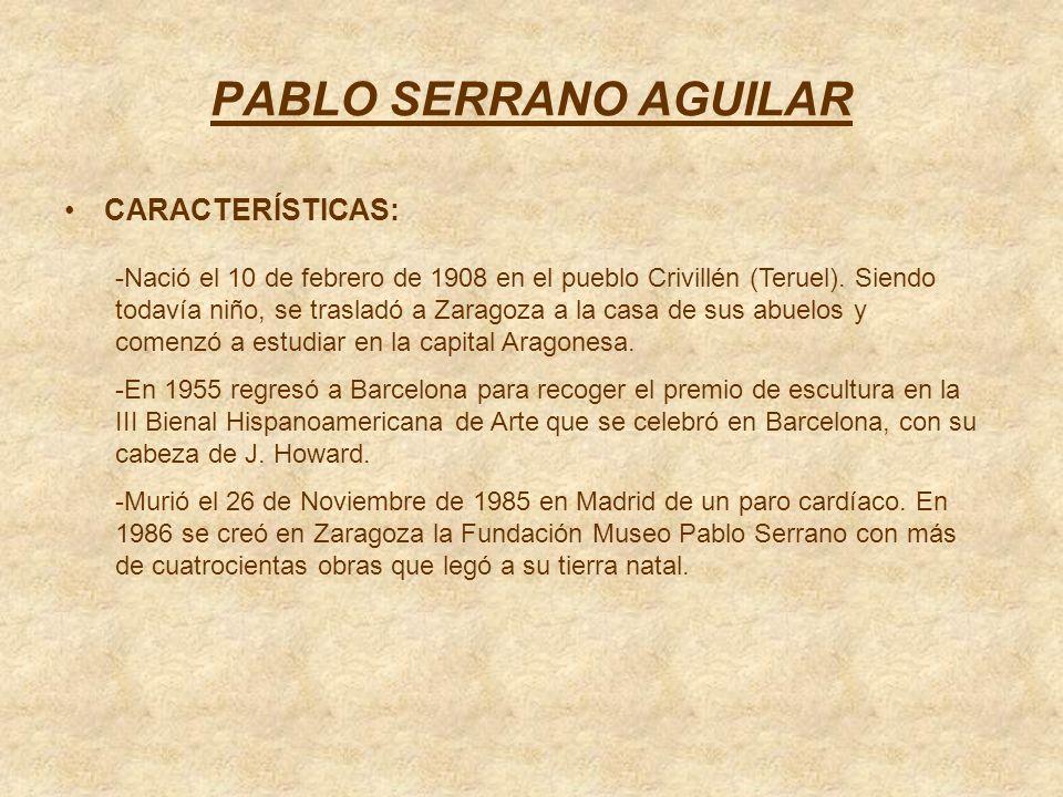 PABLO SERRANO AGUILAR CARACTERÍSTICAS: -Nació el 10 de febrero de 1908 en el pueblo Crivillén (Teruel). Siendo todavía niño, se trasladó a Zaragoza a