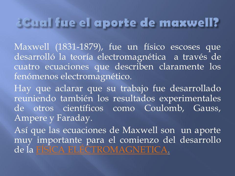 Maxwell (1831-1879), fue un físico escoses que desarrolló la teoría electromagnética a través de cuatro ecuaciones que describen claramente los fenóme