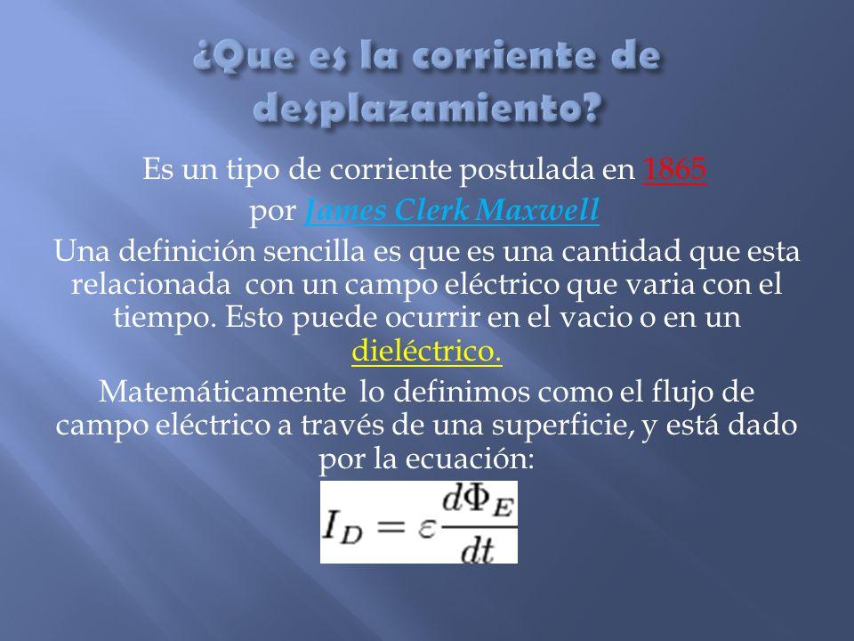 Es un tipo de corriente postulada en 1865 por James Clerk Maxwell Una definición sencilla es que es una cantidad que esta relacionada con un campo elé