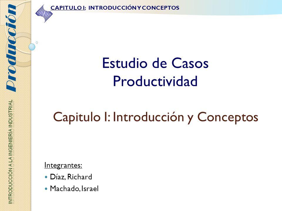 Estudio de Casos Productividad Capitulo I: Introducción y Conceptos Integrantes: Díaz, Richard Machado, Israel Producción CAPITULO I: INTRODUCCIÓN Y C