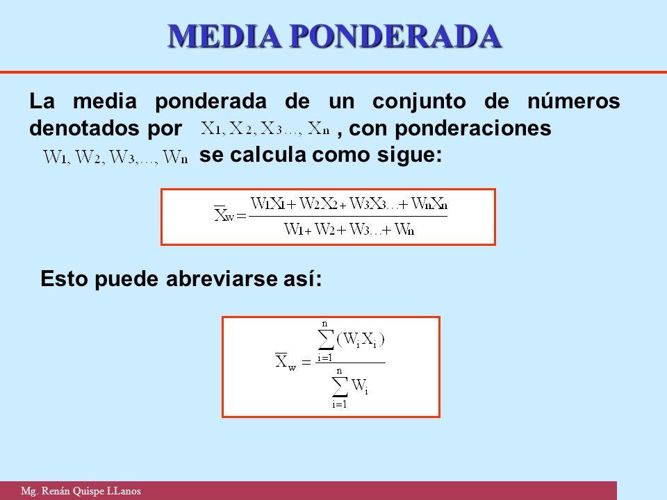 MEDIA PONDERADA La media ponderada de un conjunto de números denotados por, con ponderaciones se calcula como sigue: Esto puede abreviarse así: Mg. Re