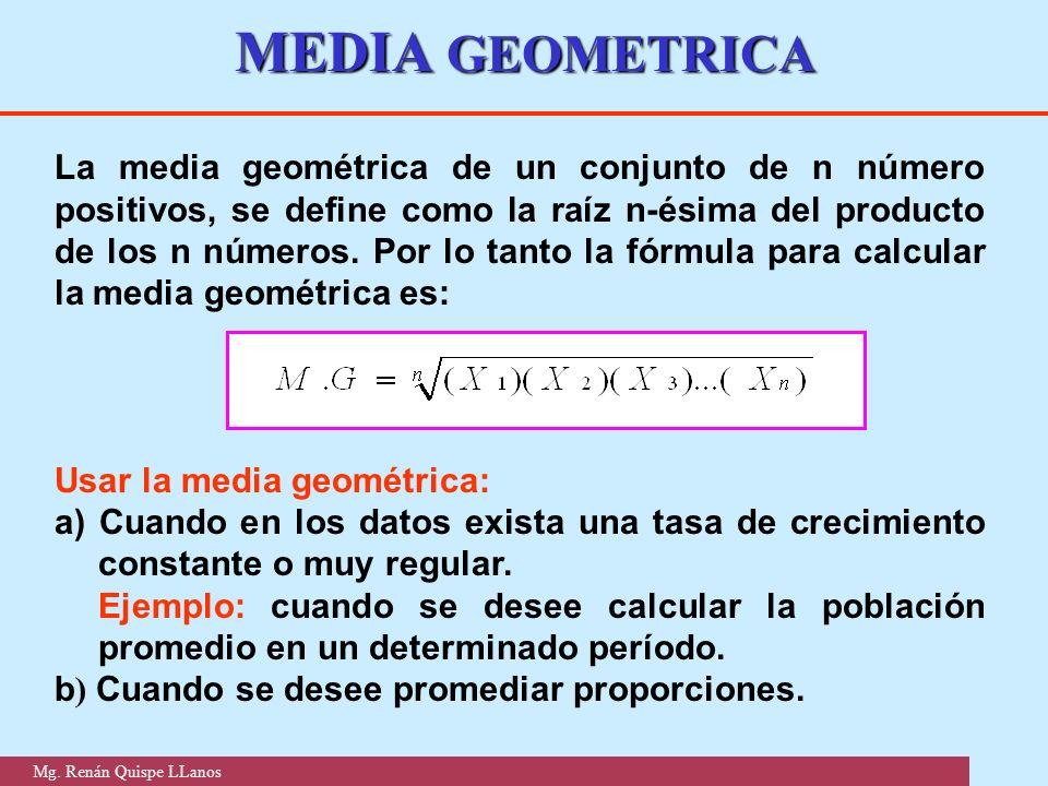 MEDIA GEOMETRICA La media geométrica de un conjunto de n número positivos, se define como la raíz n-ésima del producto de los n números. Por lo tanto