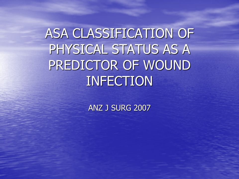 ASA CLASSIFICATION OF PHYSICAL STATUS AS A PREDICTOR OF WOUND INFECTION ANZ J SURG 2007