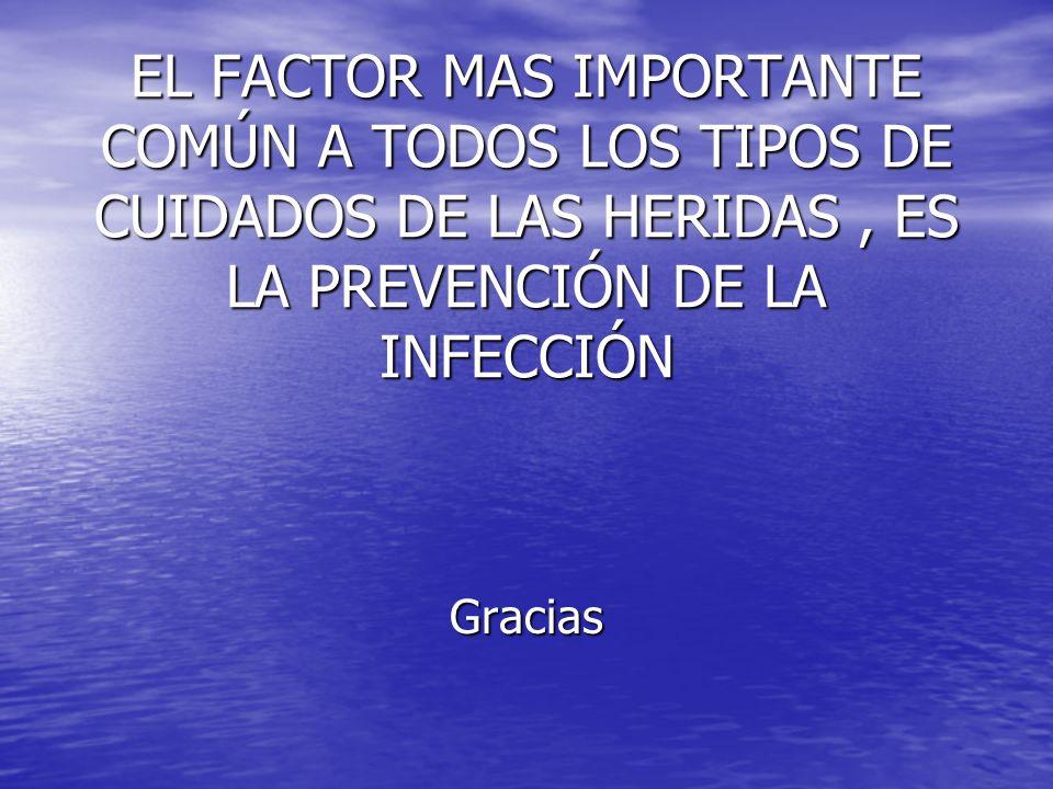 EL FACTOR MAS IMPORTANTE COMÚN A TODOS LOS TIPOS DE CUIDADOS DE LAS HERIDAS, ES LA PREVENCIÓN DE LA INFECCIÓN Gracias