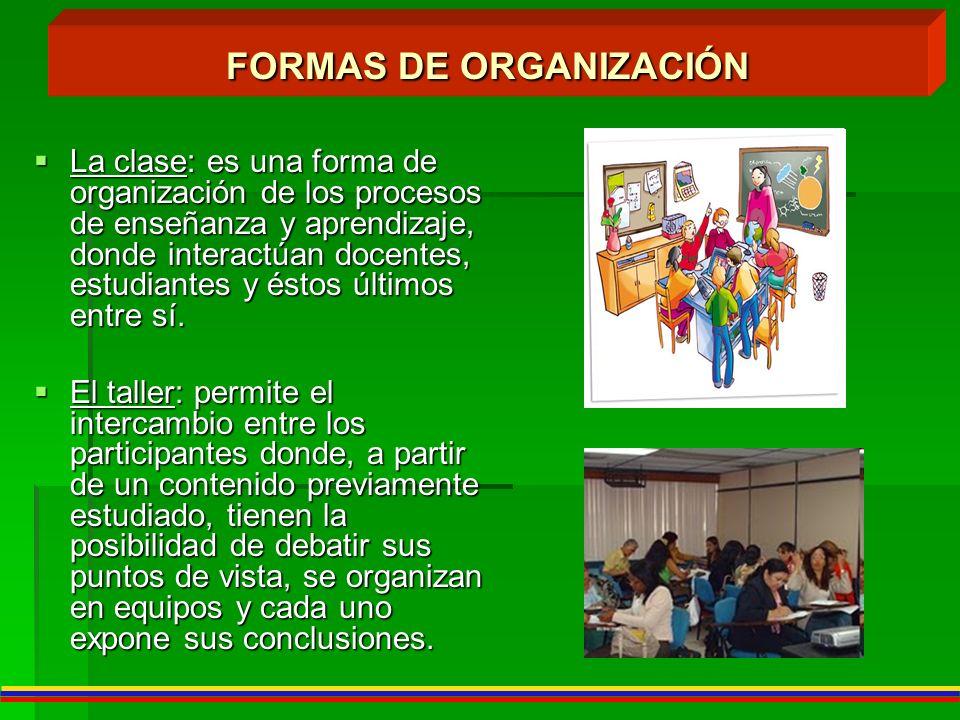La clase: es una forma de organización de los procesos de enseñanza y aprendizaje, donde interactúan docentes, estudiantes y éstos últimos entre sí. L