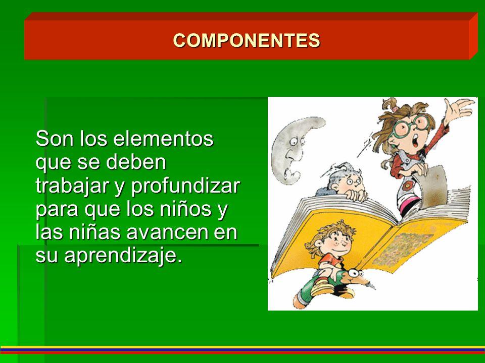 Son los elementos que se deben trabajar y profundizar para que los niños y las niñas avancen en su aprendizaje. COMPONENTES