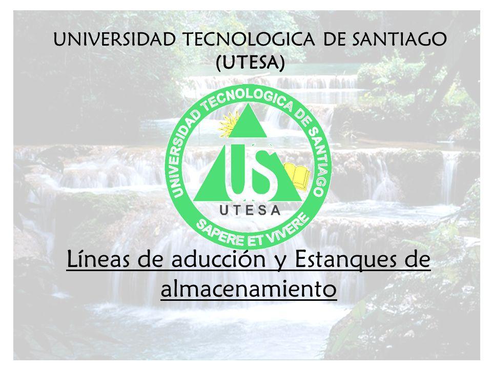 UNIVERSIDAD TECNOLOGICA DE SANTIAGO (UTESA) Líneas de aducción y Estanques de almacenamiento