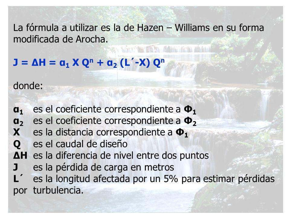 La fórmula a utilizar es la de Hazen – Williams en su forma modificada de Arocha. J = ΔH = α 1 X Q n + α 2 (L´-X) Q n donde: α 1 es el coeficiente cor