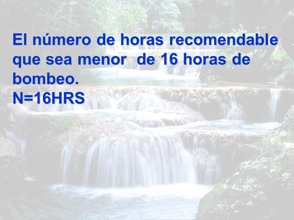 El número de horas recomendable que sea menor de 16 horas de bombeo. N=16HRS