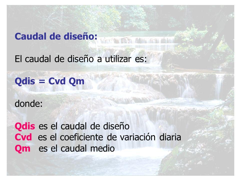 Caudal de diseño: El caudal de diseño a utilizar es: Qdis = Cvd Qm donde: Qdis es el caudal de diseño Cvd es el coeficiente de variación diaria Qm es