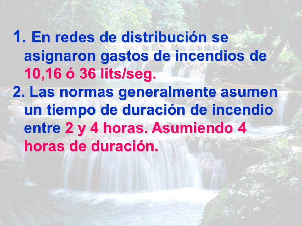 1. En redes de distribución se asignaron gastos de incendios de 10,16 ó 36 lits/seg. 2. Las normas generalmente asumen un tiempo de duración de incend