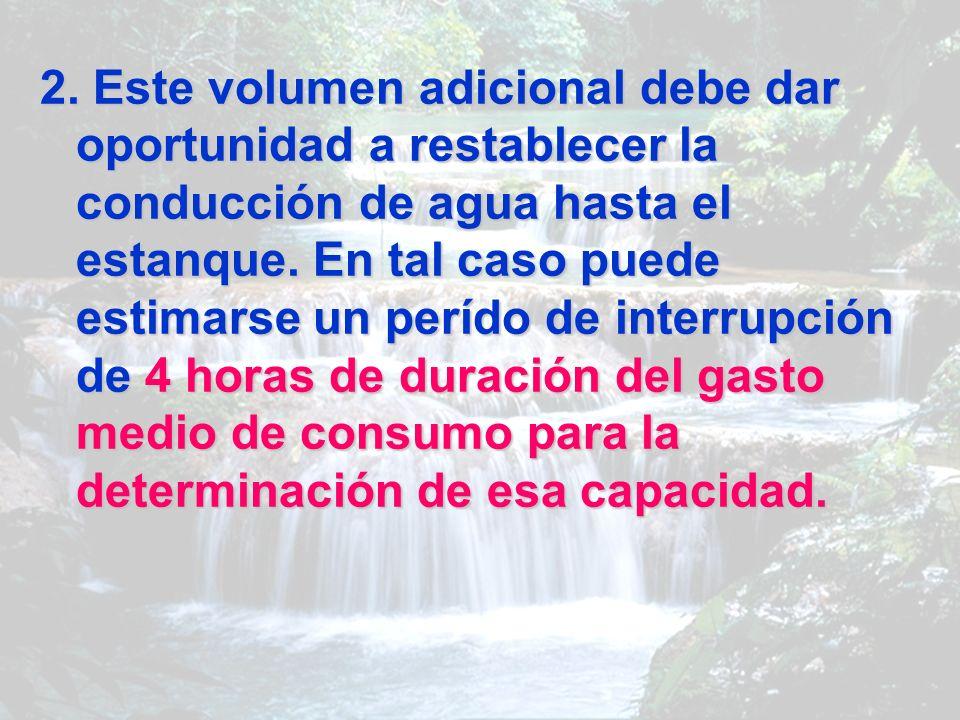 2. Este volumen adicional debe dar oportunidad a restablecer la conducción de agua hasta el estanque. En tal caso puede estimarse un perído de interru