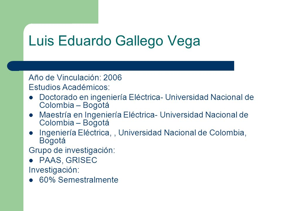 Luis Eduardo Gallego Vega Año de Vinculación: 2006 Estudios Académicos: Doctorado en ingeniería Eléctrica- Universidad Nacional de Colombia – Bogotá M