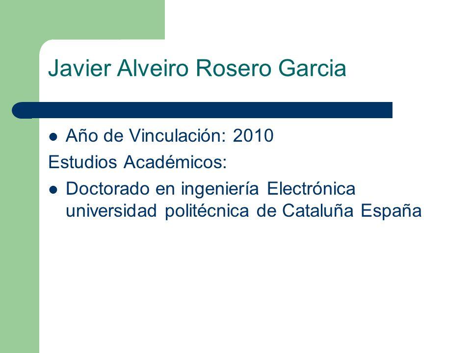 Javier Alveiro Rosero Garcia Año de Vinculación: 2010 Estudios Académicos: Doctorado en ingeniería Electrónica universidad politécnica de Cataluña Esp