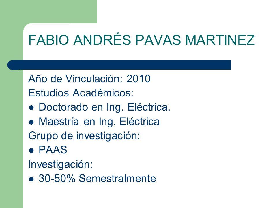 FABIO ANDRÉS PAVAS MARTINEZ Año de Vinculación: 2010 Estudios Académicos: Doctorado en Ing. Eléctrica. Maestría en Ing. Eléctrica Grupo de investigaci