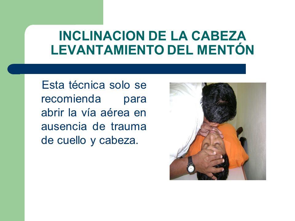 INCLINACION DE LA CABEZA LEVANTAMIENTO DEL MENTÓN Esta técnica solo se recomienda para abrir la vía aérea en ausencia de trauma de cuello y cabeza.
