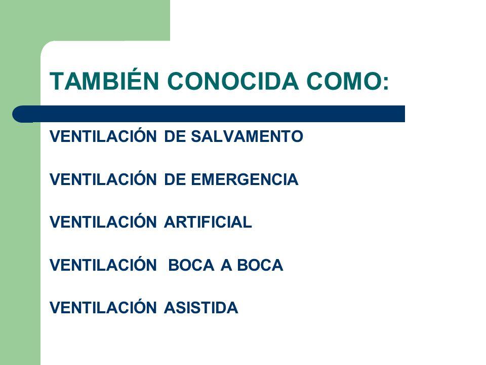 TAMBIÉN CONOCIDA COMO: VENTILACIÓN DE SALVAMENTO VENTILACIÓN DE EMERGENCIA VENTILACIÓN ARTIFICIAL VENTILACIÓN BOCA A BOCA VENTILACIÓN ASISTIDA