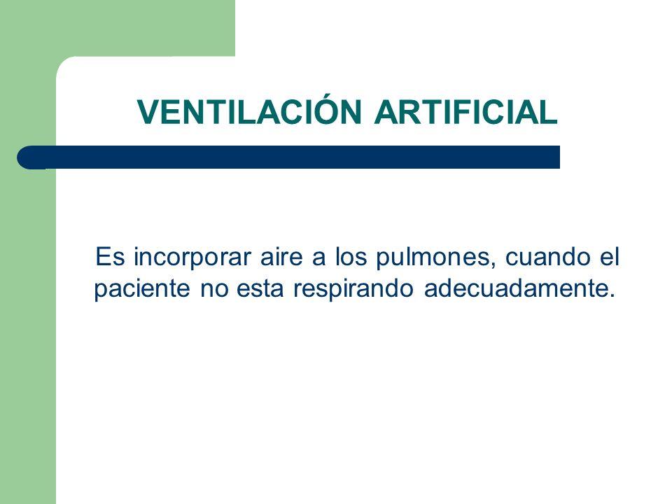 VENTILACIÓN ARTIFICIAL Es incorporar aire a los pulmones, cuando el paciente no esta respirando adecuadamente.