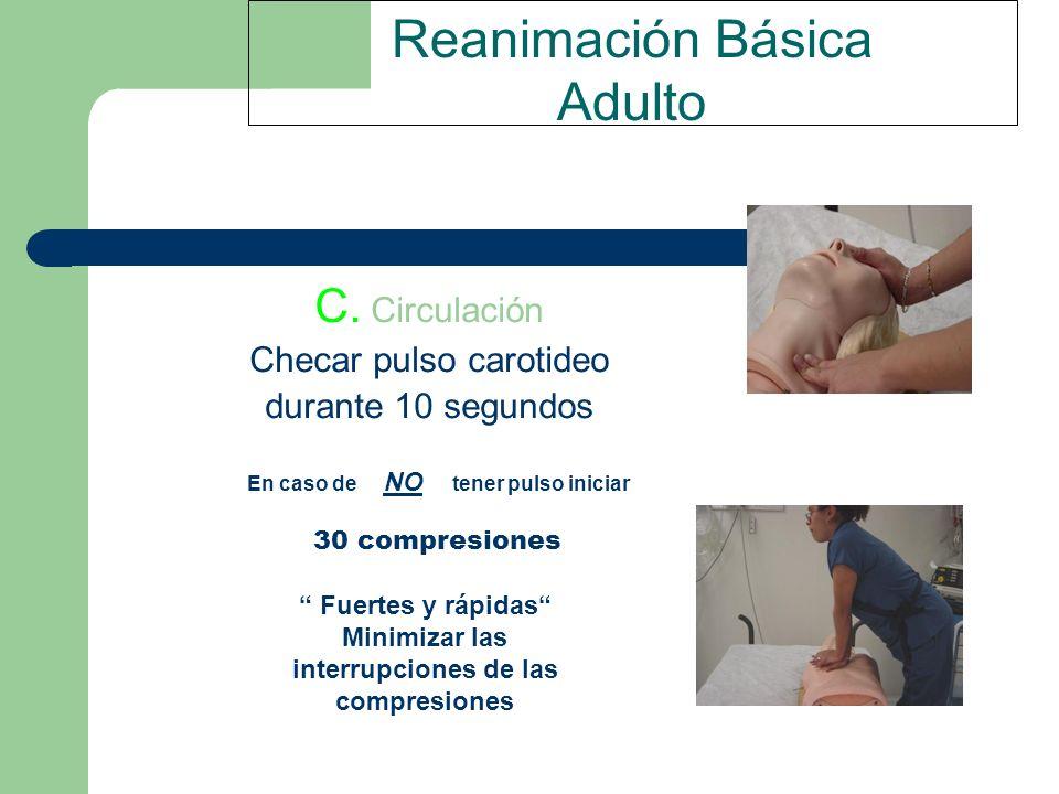Reanimación Básica Adulto C. Circulación Checar pulso carotideo durante 10 segundos En caso de NO tener pulso iniciar 30 compresiones Fuertes y rápida