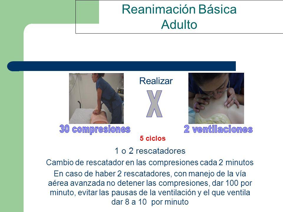 Reanimación Básica Adulto 1 o 2 rescatadores Cambio de rescatador en las compresiones cada 2 minutos En caso de haber 2 rescatadores, con manejo de la
