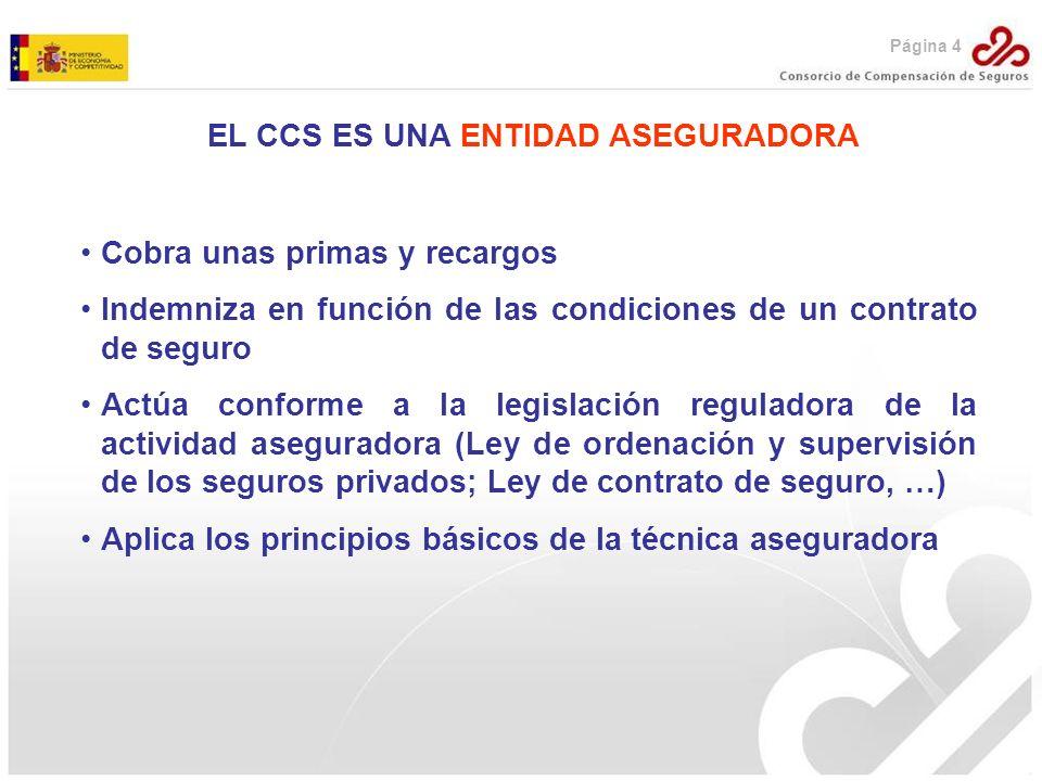EL CCS ES UNA ENTIDAD ASEGURADORA Cobra unas primas y recargos Indemniza en función de las condiciones de un contrato de seguro Actúa conforme a la le