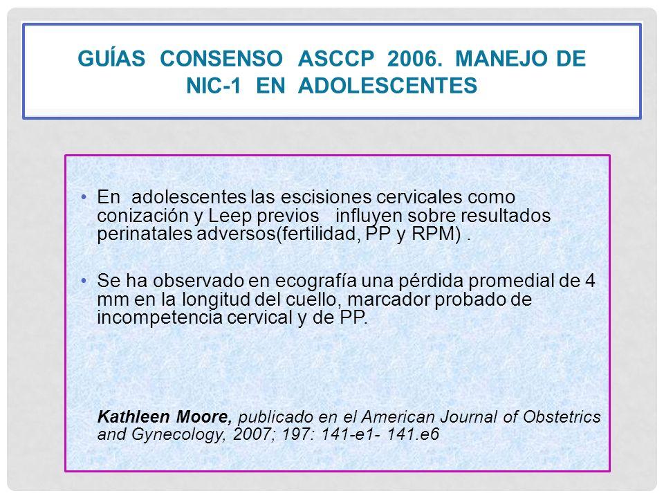 GUÍAS CONSENSO ASCCP 2006. MANEJO DE NIC-1 EN ADOLESCENTES En adolescentes las escisiones cervicales como conización y Leep previos influyen sobre res