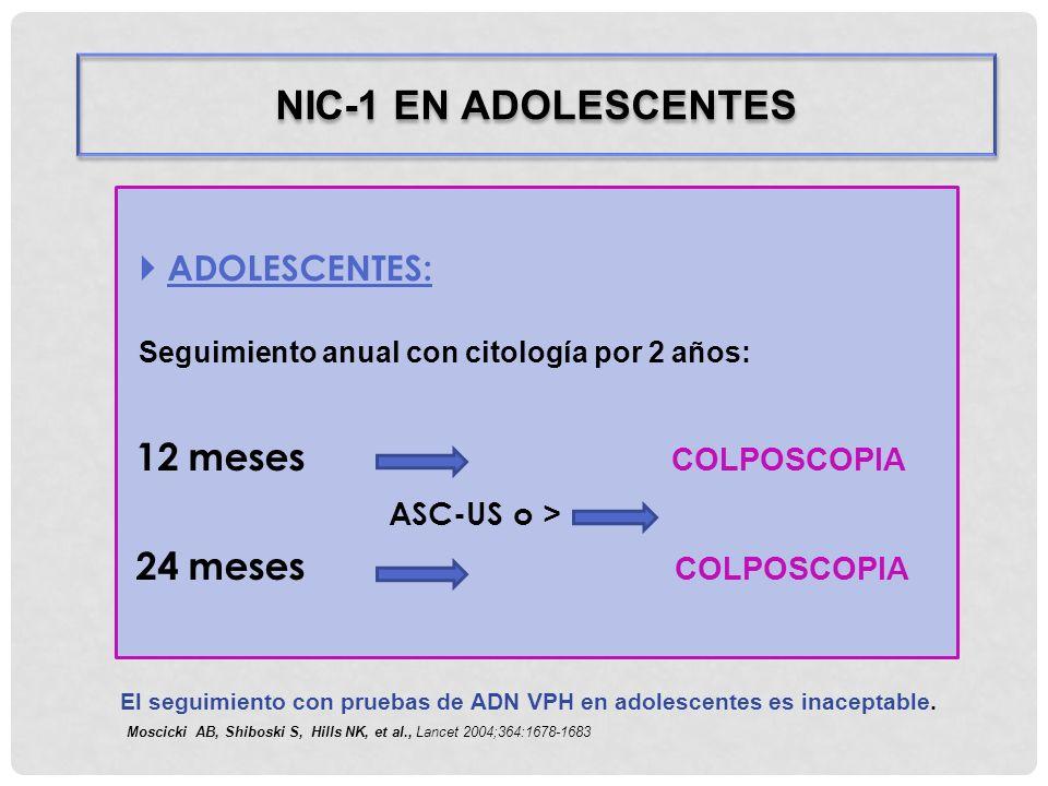 ADOLESCENTES: Seguimiento anual con citología por 2 años: 12 meses COLPOSCOPIA ASC-US o > 24 meses COLPOSCOPIA NIC-1 EN ADOLESCENTES El seguimiento co